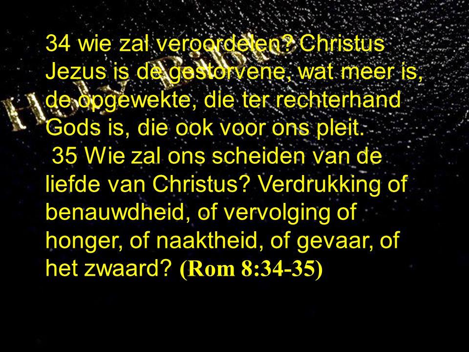 34 wie zal veroordelen? Christus Jezus is de gestorvene, wat meer is, de opgewekte, die ter rechterhand Gods is, die ook voor ons pleit. 35 Wie zal on