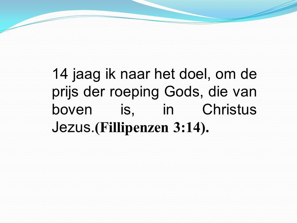 14 jaag ik naar het doel, om de prijs der roeping Gods, die van boven is, in Christus Jezus. (Fillipenzen 3:14).