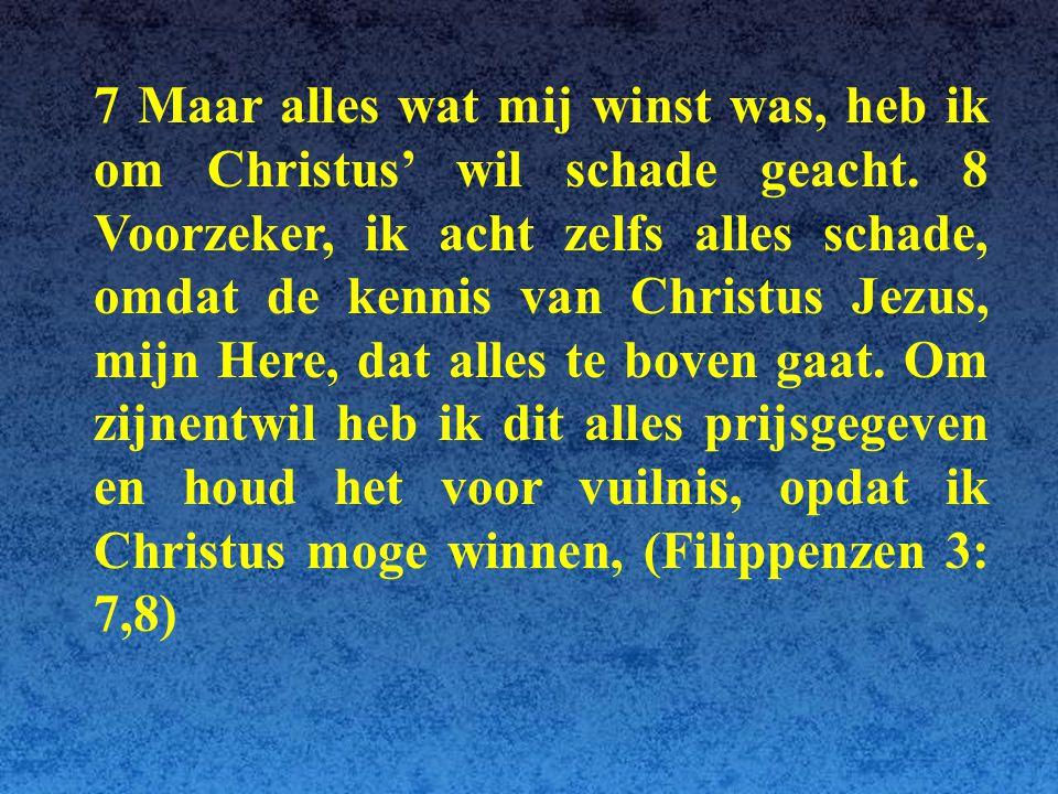 7 Maar alles wat mij winst was, heb ik om Christus' wil schade geacht. 8 Voorzeker, ik acht zelfs alles schade, omdat de kennis van Christus Jezus, mi