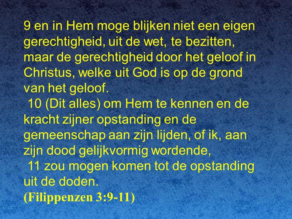 9 en in Hem moge blijken niet een eigen gerechtigheid, uit de wet, te bezitten, maar de gerechtigheid door het geloof in Christus, welke uit God is op