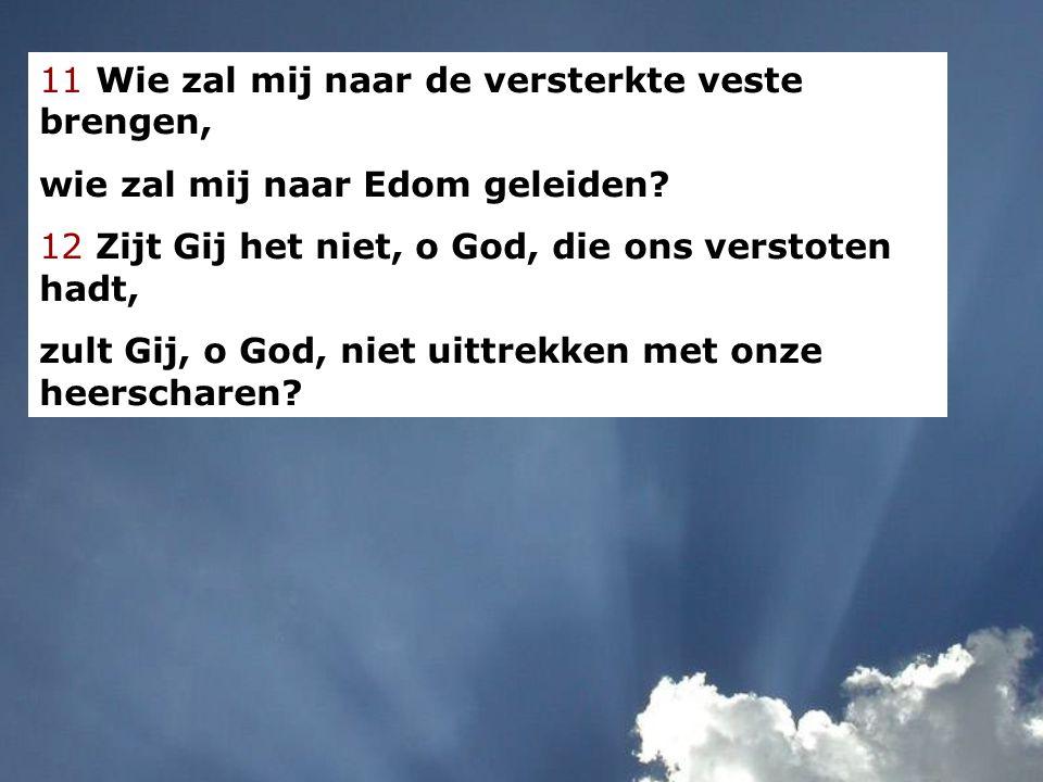 11 Wie zal mij naar de versterkte veste brengen, wie zal mij naar Edom geleiden? 12 Zijt Gij het niet, o God, die ons verstoten hadt, zult Gij, o God,