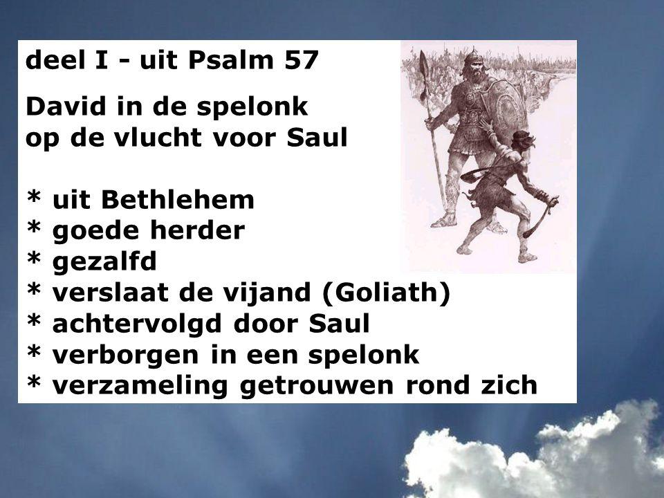 deel I - uit Psalm 57 David in de spelonk op de vlucht voor Saul * uit Bethlehem * goede herder * gezalfd * verslaat de vijand (Goliath) * achtervolgd