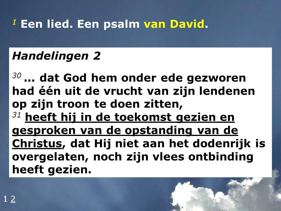1 Een lied. Een psalm van David. Handelingen 2 30... dat God hem onder ede gezworen had één uit de vrucht van zijn lendenen op zijn troon te doen zitt