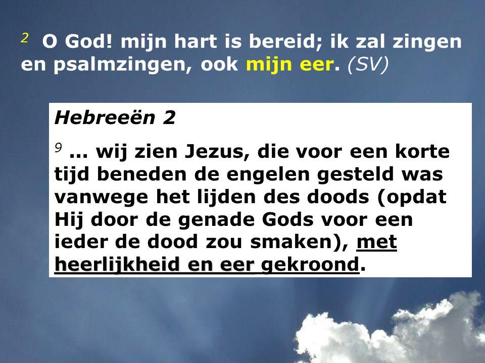 2 O God! mijn hart is bereid; ik zal zingen en psalmzingen, ook mijn eer. (SV) Hebreeën 2 heerlijkheid en eer 9... wij zien Jezus, die voor een korte