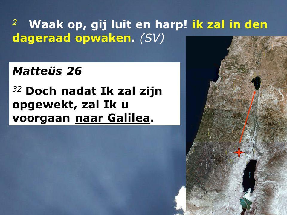 2 Waak op, gij luit en harp! ik zal in den dageraad opwaken. (SV) Matteüs 26 32 Doch nadat Ik zal zijn opgewekt, zal Ik u voorgaan naar Galilea.