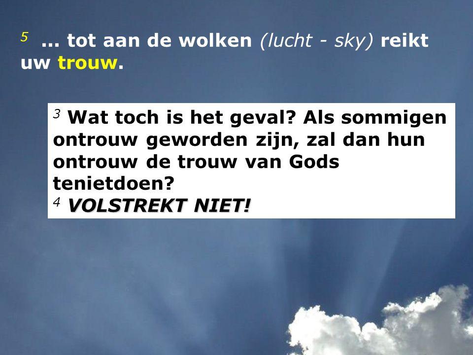 5... tot aan de wolken (lucht - sky) reikt uw trouw. 3 Wat toch is het geval? Als sommigen ontrouw geworden zijn, zal dan hun ontrouw de trouw van God