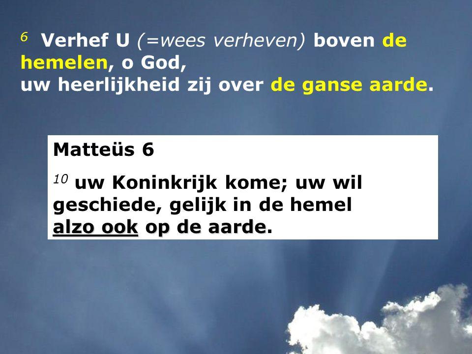 6 Verhef U (=wees verheven) boven de hemelen, o God, uw heerlijkheid zij over de ganse aarde. Matteüs 6 alzo ook op de aarde 10 uw Koninkrijk kome; uw