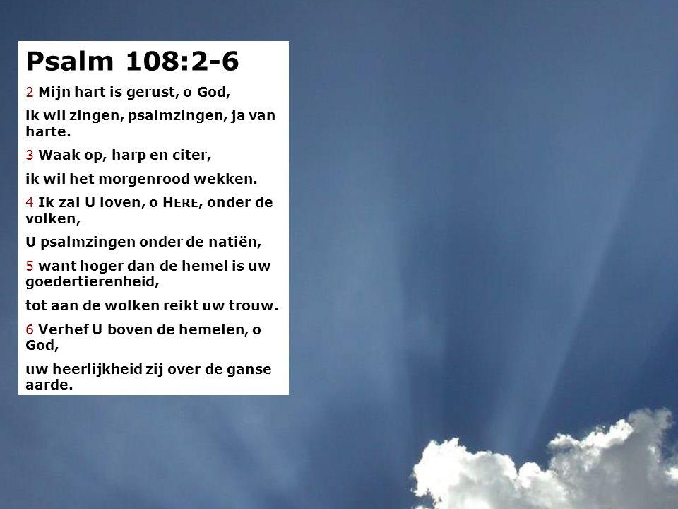 Psalm 57:8-12 8 Mijn hart is gerust, o God, ik wil zingen, psalmzingen, ja van harte. 9 Waak op, harp en citer, ik wil het morgenrood wekken. 10 Ik za