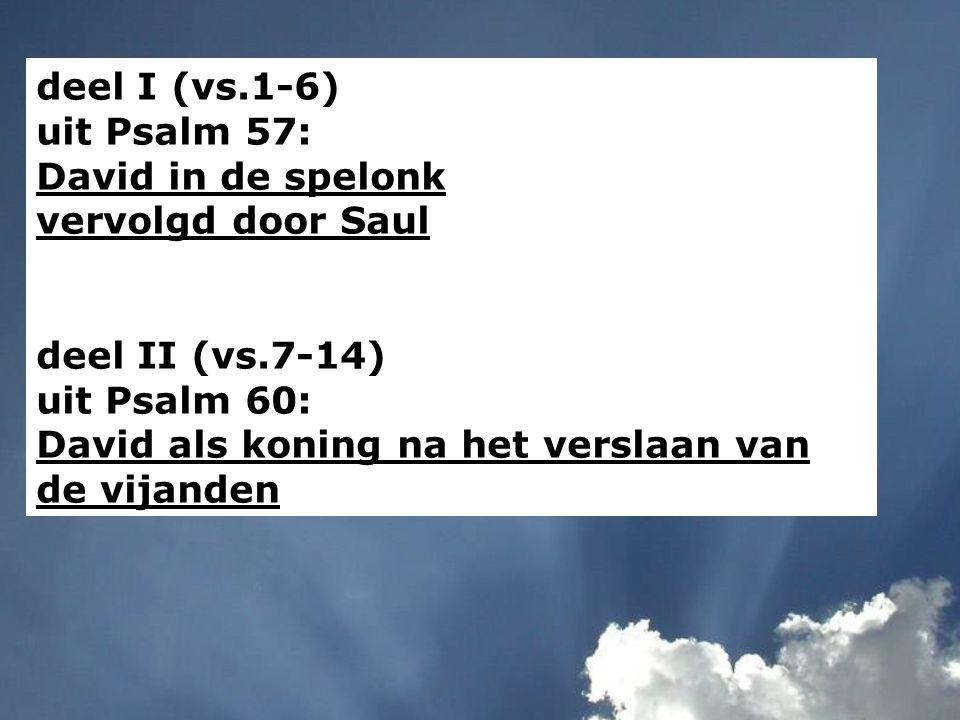 deel I (vs.1-6) uit Psalm 57: David in de spelonk vervolgd door Saul deel II (vs.7-14) uit Psalm 60: David als koning na het verslaan van de vijanden