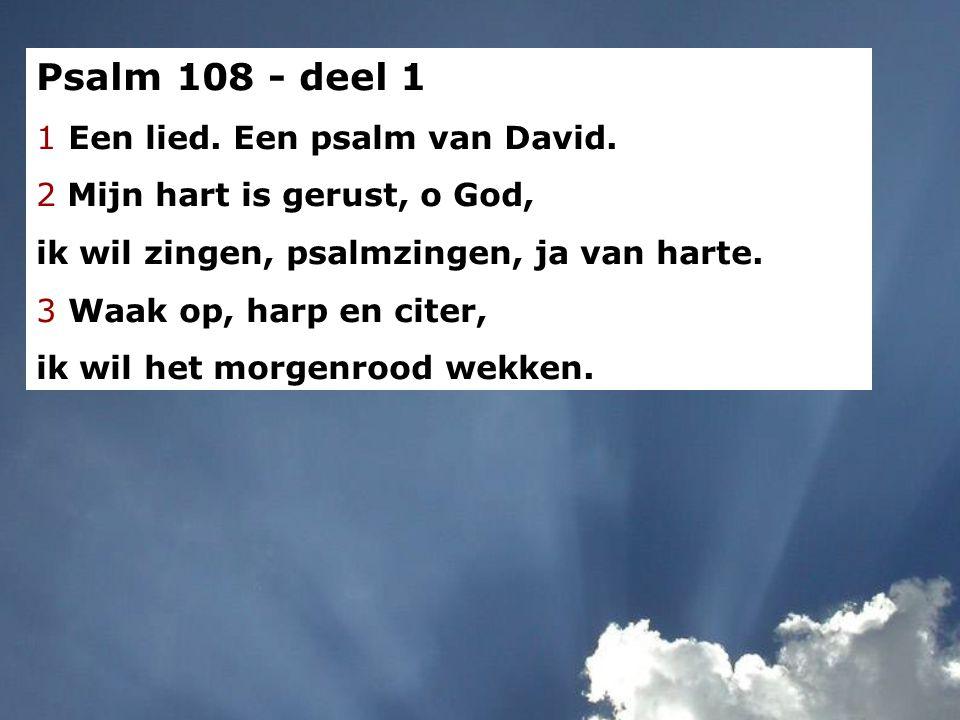 Psalm 108 - deel 1 1 Een lied. Een psalm van David. 2 Mijn hart is gerust, o God, ik wil zingen, psalmzingen, ja van harte. 3 Waak op, harp en citer,
