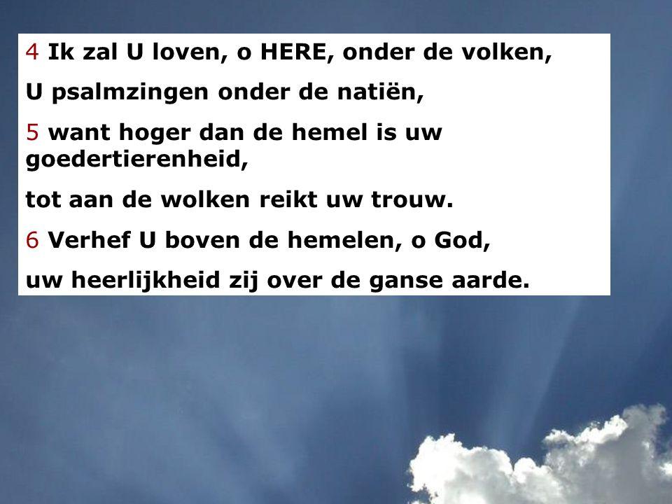 4 Ik zal U loven, o HERE, onder de volken, U psalmzingen onder de natiën, 5 want hoger dan de hemel is uw goedertierenheid, tot aan de wolken reikt uw