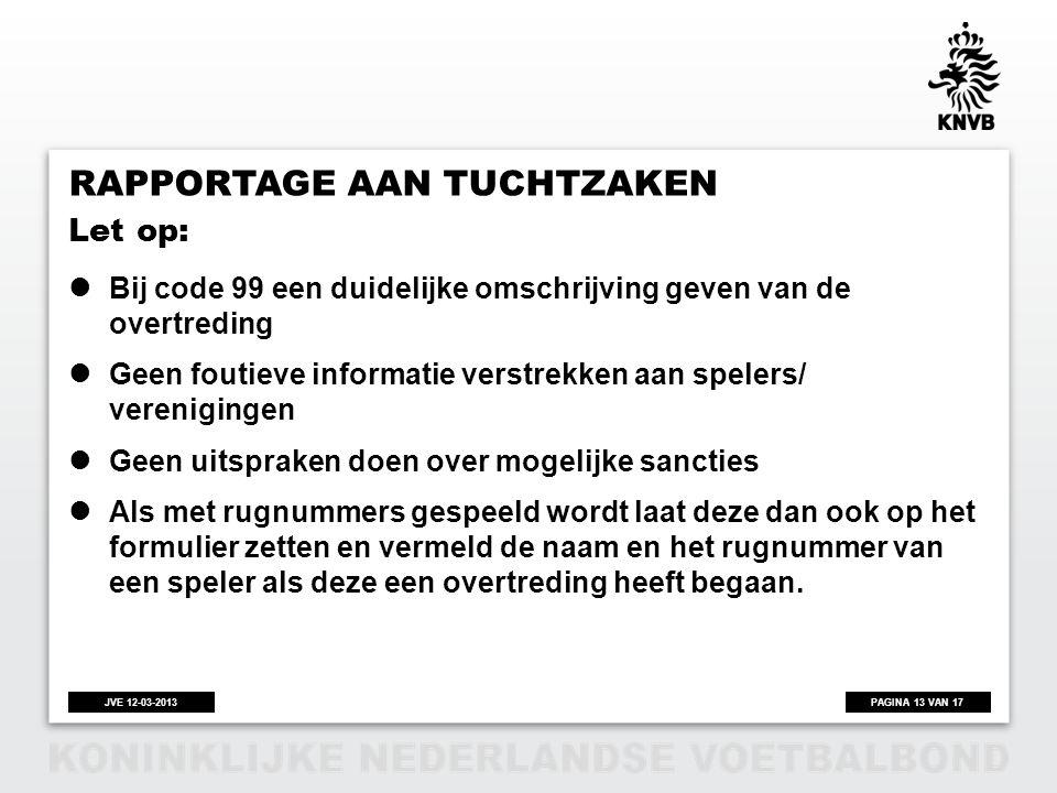PAGINA 13 VAN 17JVE 12-03-2013 RAPPORTAGE AAN TUCHTZAKEN  Bij code 99 een duidelijke omschrijving geven van de overtreding  Geen foutieve informatie