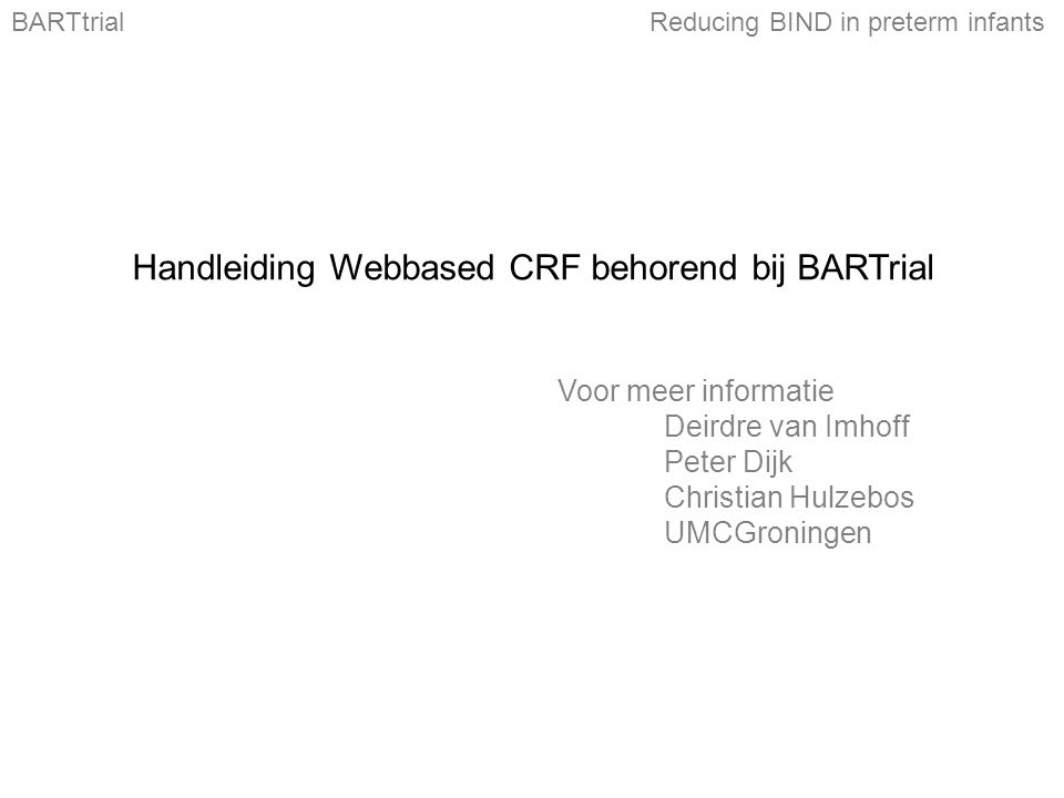 Handleiding Webbased CRF behorend bij BARTrial Voor meer informatie Deirdre van Imhoff Peter Dijk Christian Hulzebos UMCGroningen BARTtrialReducing BIND in preterm infants