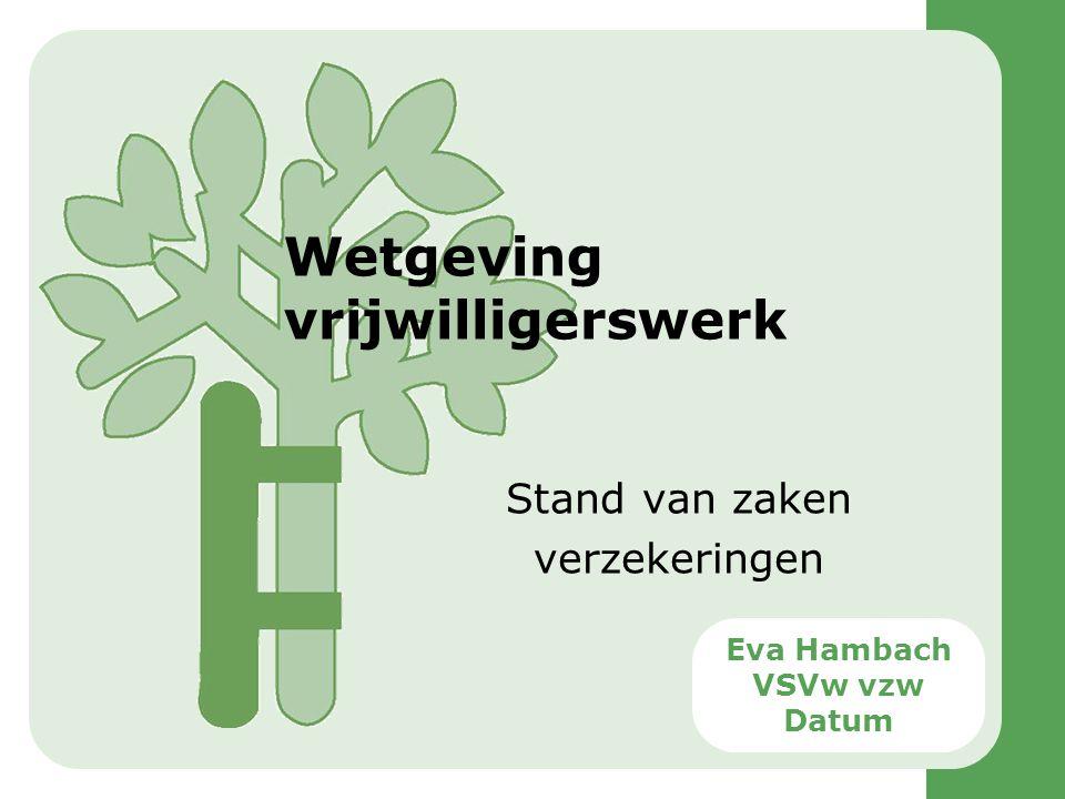 Wetgeving vrijwilligerswerk Stand van zaken verzekeringen Eva Hambach VSVw vzw Datum
