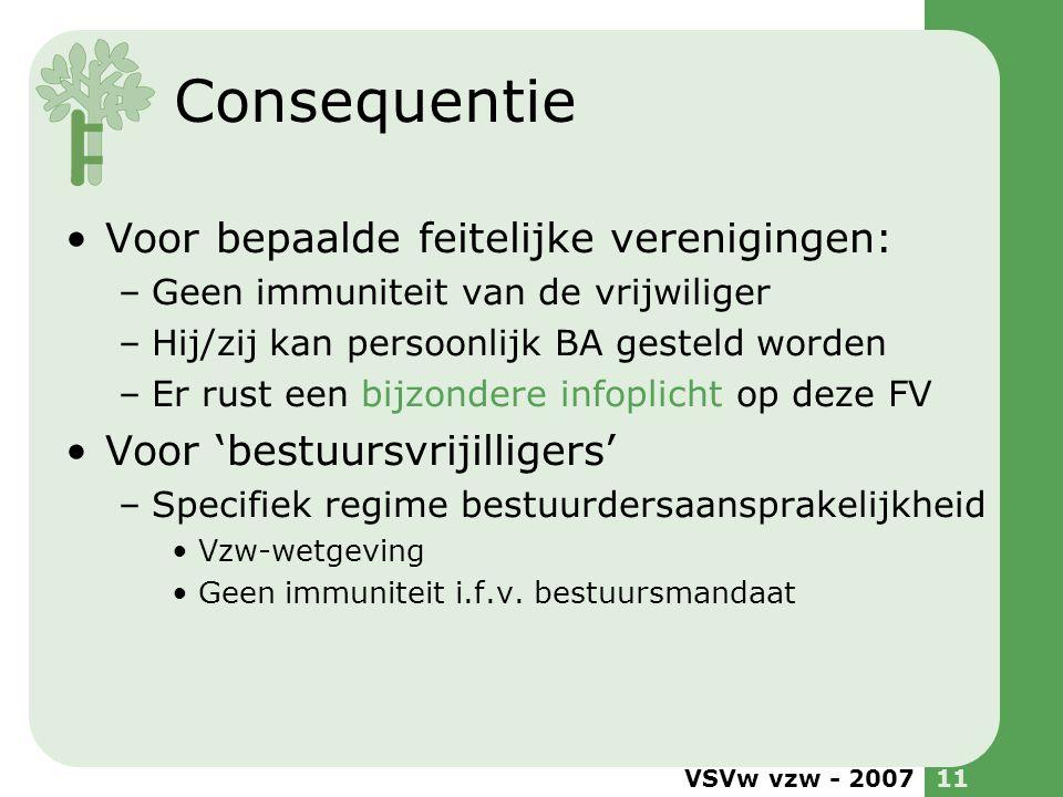 VSVw vzw - 200711 Consequentie •Voor bepaalde feitelijke verenigingen: –Geen immuniteit van de vrijwiliger –Hij/zij kan persoonlijk BA gesteld worden