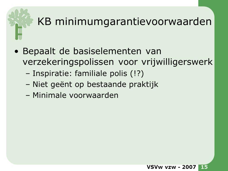 VSVw vzw - 200715 KB minimumgarantievoorwaarden •Bepaalt de basiselementen van verzekeringspolissen voor vrijwilligerswerk –Inspiratie: familiale poli
