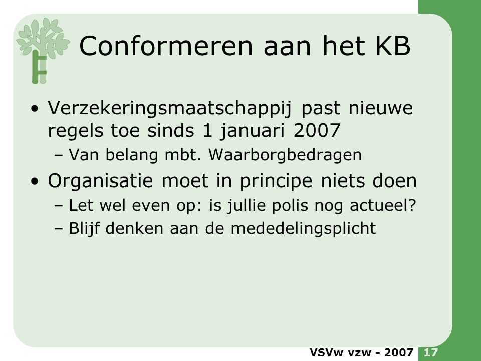 VSVw vzw - 200717 Conformeren aan het KB •Verzekeringsmaatschappij past nieuwe regels toe sinds 1 januari 2007 –Van belang mbt. Waarborgbedragen •Orga