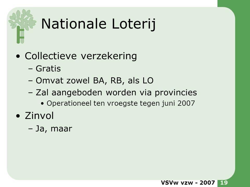 VSVw vzw - 200719 Nationale Loterij •Collectieve verzekering –Gratis –Omvat zowel BA, RB, als LO –Zal aangeboden worden via provincies •Operationeel t