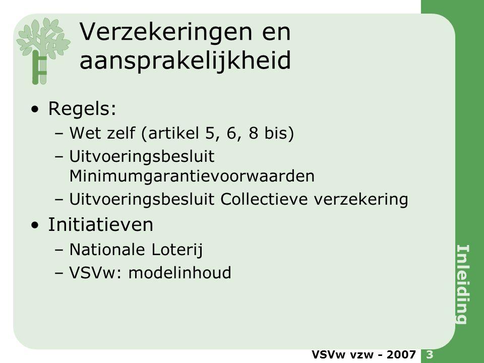 VSVw vzw - 20073 Verzekeringen en aansprakelijkheid •Regels: –Wet zelf (artikel 5, 6, 8 bis) –Uitvoeringsbesluit Minimumgarantievoorwaarden –Uitvoerin