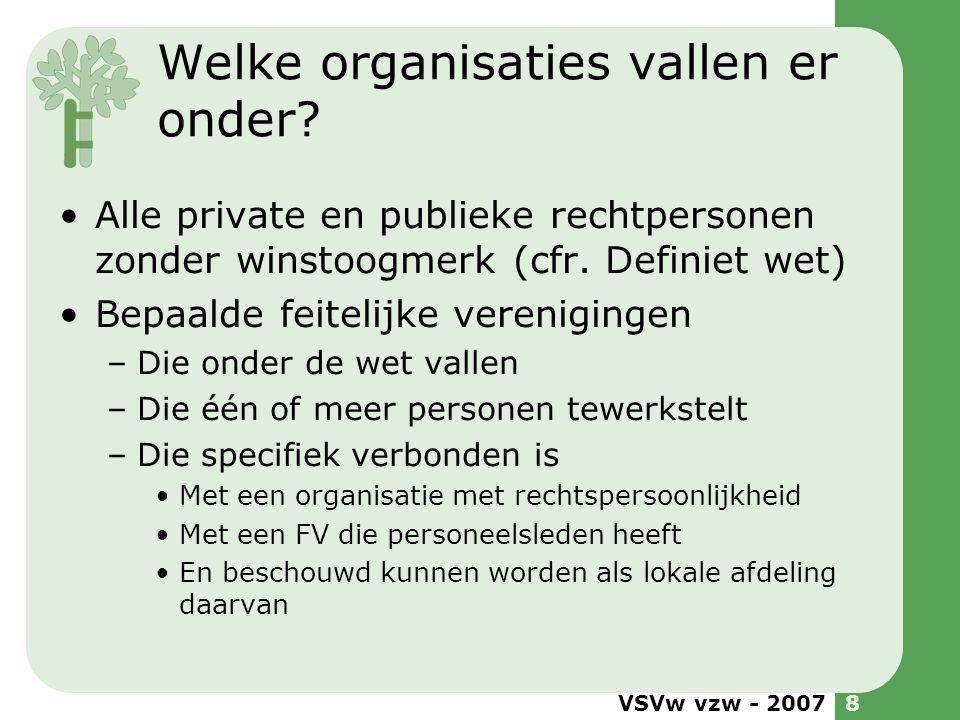 VSVw vzw - 20078 Welke organisaties vallen er onder? •Alle private en publieke rechtpersonen zonder winstoogmerk (cfr. Definiet wet) •Bepaalde feiteli