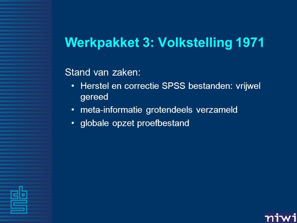 Werkpakket 3: Volkstelling 1971 Stand van zaken: •Herstel en correctie SPSS bestanden: vrijwel gereed •meta-informatie grotendeels verzameld •globale opzet proefbestand