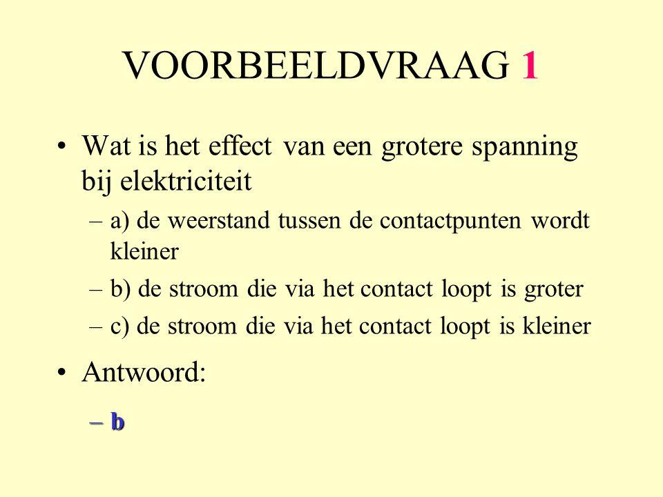 VOORBEELDVRAAG 1 •Wat is het effect van een grotere spanning bij elektriciteit –a) de weerstand tussen de contactpunten wordt kleiner –b) de stroom die via het contact loopt is groter –c) de stroom die via het contact loopt is kleiner •Antwoord: –b–b–b–b