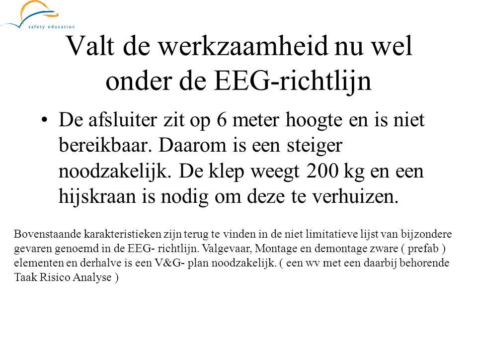Valt de werkzaamheid nu wel onder de EEG-richtlijn •De afsluiter zit op 6 meter hoogte en is niet bereikbaar. Daarom is een steiger noodzakelijk. De k