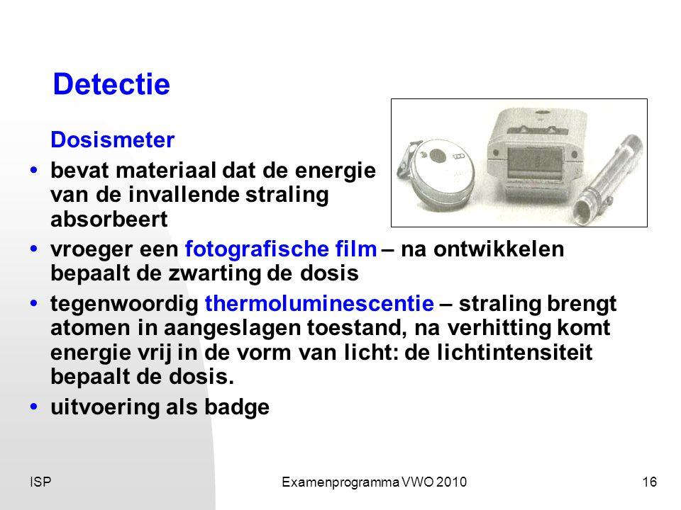 ISPExamenprogramma VWO 201016 Detectie Dosismeter • bevat materiaal dat de energie van de invallende straling absorbeert • vroeger een fotografische film – na ontwikkelen bepaalt de zwarting de dosis • tegenwoordig thermoluminescentie – straling brengt atomen in aangeslagen toestand, na verhitting komt energie vrij in de vorm van licht: de lichtintensiteit bepaalt de dosis.