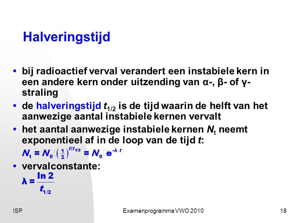 ISPExamenprogramma VWO 201018 Halveringstijd •bij radioactief verval verandert een instabiele kern in een andere kern onder uitzending van α-, β- of γ