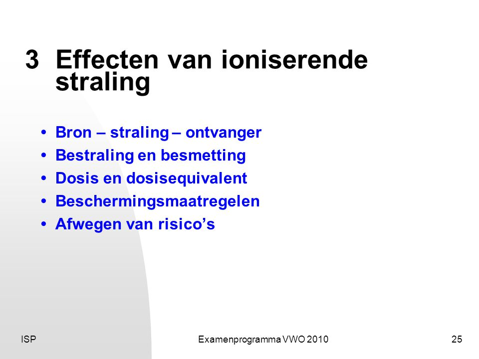 ISPExamenprogramma VWO 201025 3Effecten van ioniserende straling • Bron – straling – ontvanger • Bestraling en besmetting • Dosis en dosisequivalent • Beschermingsmaatregelen • Afwegen van risico's