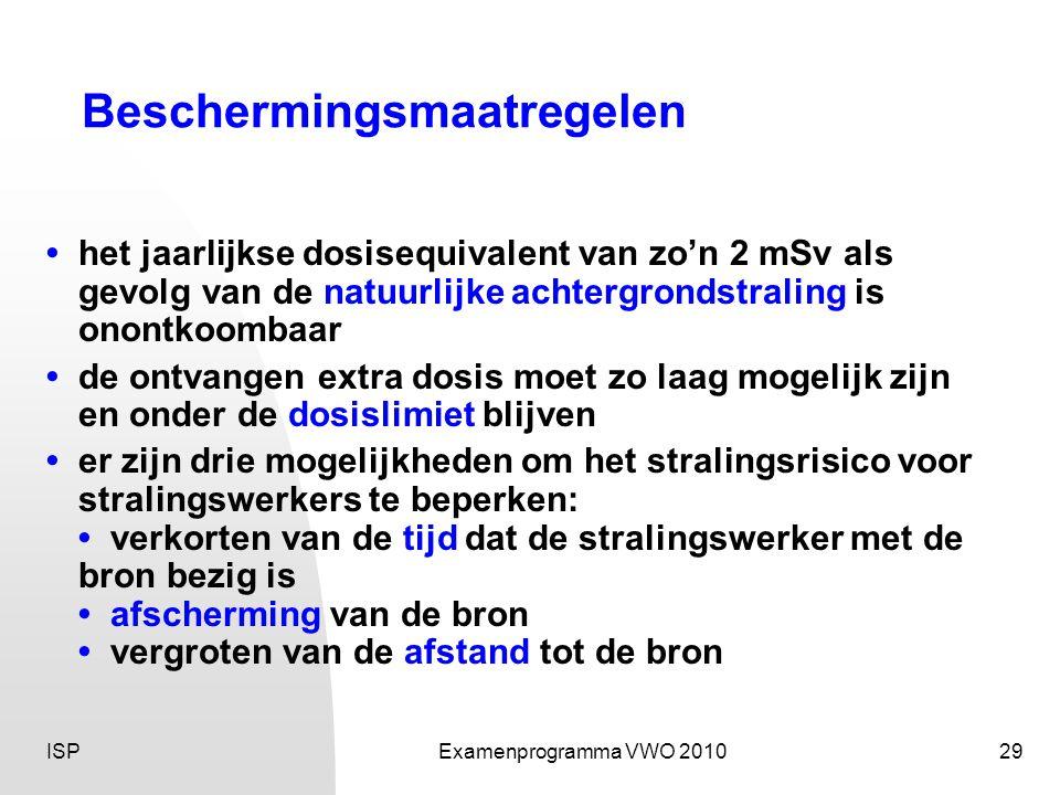 ISPExamenprogramma VWO 201029 Beschermingsmaatregelen • het jaarlijkse dosisequivalent van zo'n 2 mSv als gevolg van de natuurlijke achtergrondstraling is onontkoombaar • de ontvangen extra dosis moet zo laag mogelijk zijn en onder de dosislimiet blijven • er zijn drie mogelijkheden om het stralingsrisico voor stralingswerkers te beperken: • verkorten van de tijd dat de stralingswerker met de bron bezig is • afscherming van de bron • vergroten van de afstand tot de bron