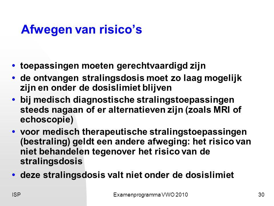 ISPExamenprogramma VWO 201030 Afwegen van risico's •toepassingen moeten gerechtvaardigd zijn • de ontvangen stralingsdosis moet zo laag mogelijk zijn en onder de dosislimiet blijven • bij medisch diagnostische stralingstoepassingen steeds nagaan of er alternatieven zijn (zoals MRI of echoscopie) • voor medisch therapeutische stralingstoepassingen (bestraling) geldt een andere afweging: het risico van niet behandelen tegenover het risico van de stralingsdosis •deze stralingsdosis valt niet onder de dosislimiet