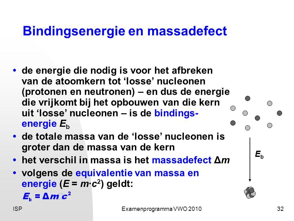ISPExamenprogramma VWO 201032 Bindingsenergie en massadefect • de energie die nodig is voor het afbreken van de atoomkern tot 'losse' nucleonen (protonen en neutronen) – en dus de energie die vrijkomt bij het opbouwen van die kern uit 'losse' nucleonen – is de bindings- energie E b • de totale massa van de 'losse' nucleonen is groter dan de massa van de kern • het verschil in massa is het massadefect Δm • volgens de equivalentie van massa en energie (E = m·c 2 ) geldt: EbEb