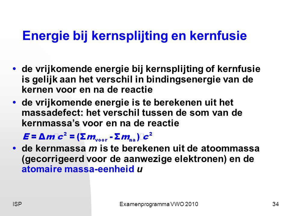 ISPExamenprogramma VWO 201034 Energie bij kernsplijting en kernfusie •de vrijkomende energie bij kernsplijting of kernfusie is gelijk aan het verschil in bindingsenergie van de kernen voor en na de reactie •de vrijkomende energie is te berekenen uit het massadefect: het verschil tussen de som van de kernmassa's voor en na de reactie •de kernmassa m is te berekenen uit de atoommassa (gecorrigeerd voor de aanwezige elektronen) en de atomaire massa-eenheid u