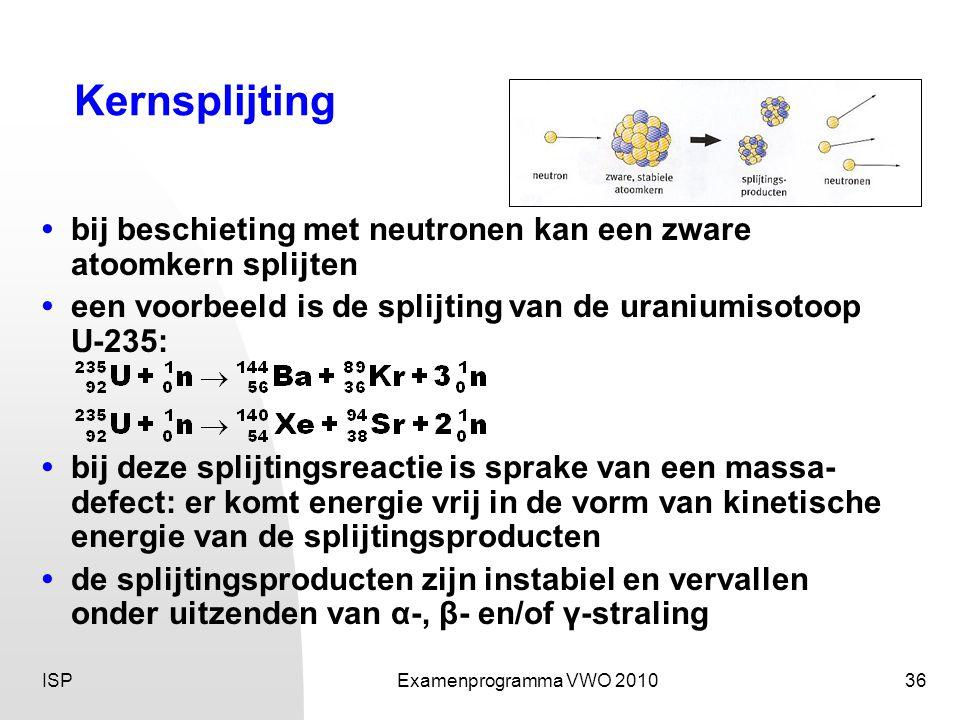 ISPExamenprogramma VWO 201036 Kernsplijting • bij beschieting met neutronen kan een zware atoomkern splijten •een voorbeeld is de splijting van de uraniumisotoop U-235: • bij deze splijtingsreactie is sprake van een massa- defect: er komt energie vrij in de vorm van kinetische energie van de splijtingsproducten • de splijtingsproducten zijn instabiel en vervallen onder uitzenden van α-, β- en/of γ-straling