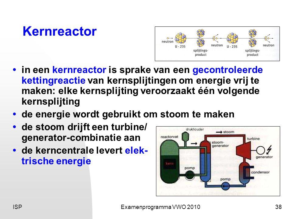 ISPExamenprogramma VWO 201038 Kernreactor • in een kernreactor is sprake van een gecontroleerde kettingreactie van kernsplijtingen om energie vrij te maken: elke kernsplijting veroorzaakt één volgende kernsplijting • de energie wordt gebruikt om stoom te maken • de stoom drijft een turbine/ generator-combinatie aan •de kerncentrale levert elek- trische energie
