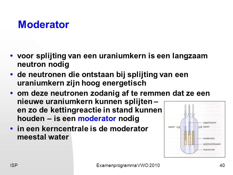 ISPExamenprogramma VWO 201040 Moderator • voor splijting van een uraniumkern is een langzaam neutron nodig • de neutronen die ontstaan bij splijting van een uraniumkern zijn hoog energetisch • om deze neutronen zodanig af te remmen dat ze een nieuwe uraniumkern kunnen splijten – en zo de kettingreactie in stand kunnen houden – is een moderator nodig • in een kerncentrale is de moderator meestal water