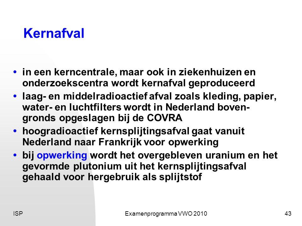ISPExamenprogramma VWO 201043 Kernafval • in een kerncentrale, maar ook in ziekenhuizen en onderzoekscentra wordt kernafval geproduceerd • laag- en middelradioactief afval zoals kleding, papier, water- en luchtfilters wordt in Nederland boven- gronds opgeslagen bij de COVRA • hoogradioactief kernsplijtingsafval gaat vanuit Nederland naar Frankrijk voor opwerking • bij opwerking wordt het overgebleven uranium en het gevormde plutonium uit het kernsplijtingsafval gehaald voor hergebruik als splijtstof