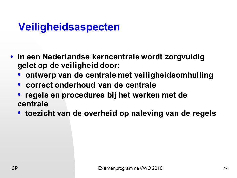 ISPExamenprogramma VWO 201044 Veiligheidsaspecten • in een Nederlandse kerncentrale wordt zorgvuldig gelet op de veiligheid door: • ontwerp van de centrale met veiligheidsomhulling • correct onderhoud van de centrale • regels en procedures bij het werken met de centrale • toezicht van de overheid op naleving van de regels