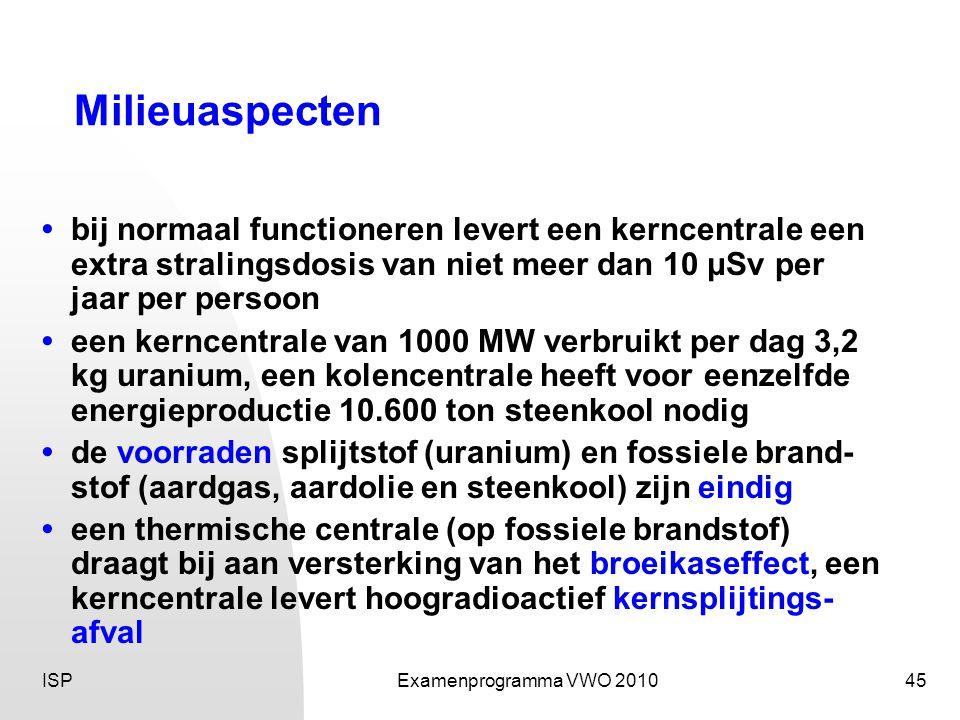 ISPExamenprogramma VWO 201045 Milieuaspecten •bij normaal functioneren levert een kerncentrale een extra stralingsdosis van niet meer dan 10 μSv per jaar per persoon • een kerncentrale van 1000 MW verbruikt per dag 3,2 kg uranium, een kolencentrale heeft voor eenzelfde energieproductie 10.600 ton steenkool nodig •de voorraden splijtstof (uranium) en fossiele brand- stof (aardgas, aardolie en steenkool) zijn eindig •een thermische centrale (op fossiele brandstof) draagt bij aan versterking van het broeikaseffect, een kerncentrale levert hoogradioactief kernsplijtings- afval