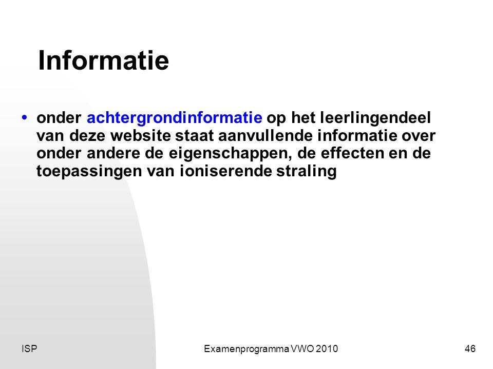 ISPExamenprogramma VWO 201046 Informatie • onder achtergrondinformatie op het leerlingendeel van deze website staat aanvullende informatie over onder andere de eigenschappen, de effecten en de toepassingen van ioniserende straling