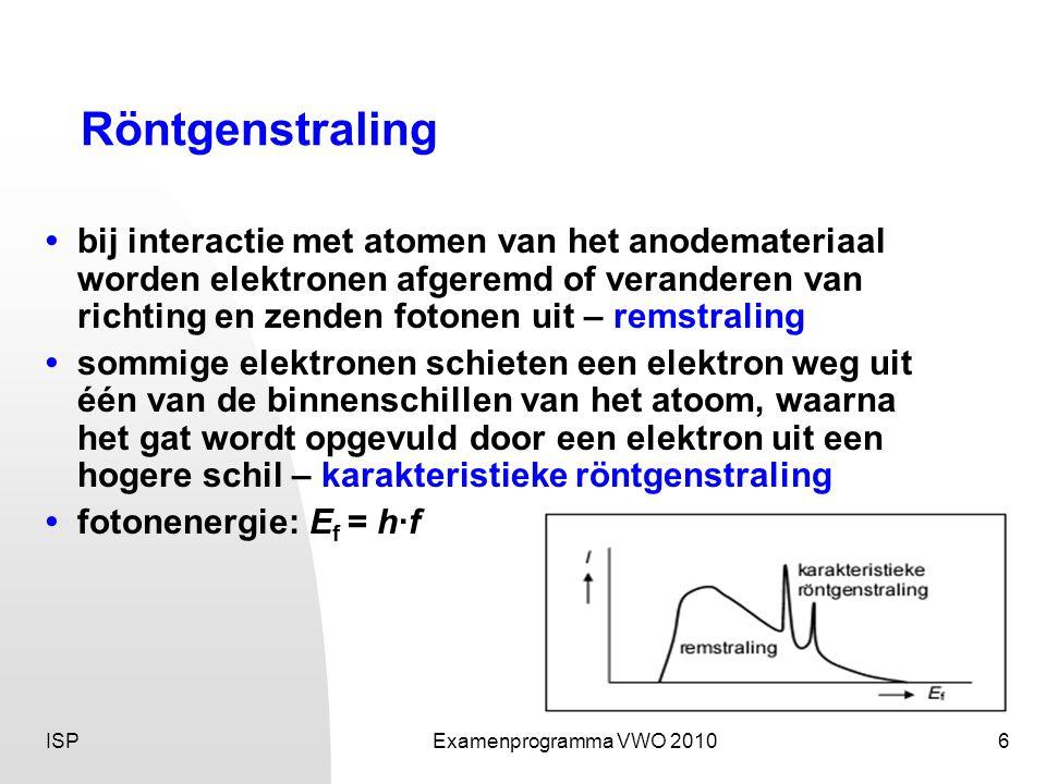 ISPExamenprogramma VWO 20106 Röntgenstraling • bij interactie met atomen van het anodemateriaal worden elektronen afgeremd of veranderen van richting en zenden fotonen uit – remstraling • sommige elektronen schieten een elektron weg uit één van de binnenschillen van het atoom, waarna het gat wordt opgevuld door een elektron uit een hogere schil – karakteristieke röntgenstraling • fotonenergie: E f = h·f