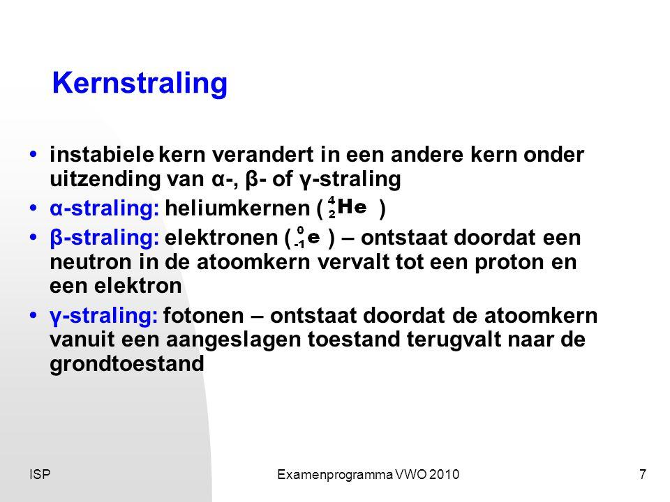 ISPExamenprogramma VWO 20107 Kernstraling •instabiele kern verandert in een andere kern onder uitzending van α-, β- of γ-straling •α-straling: heliumk