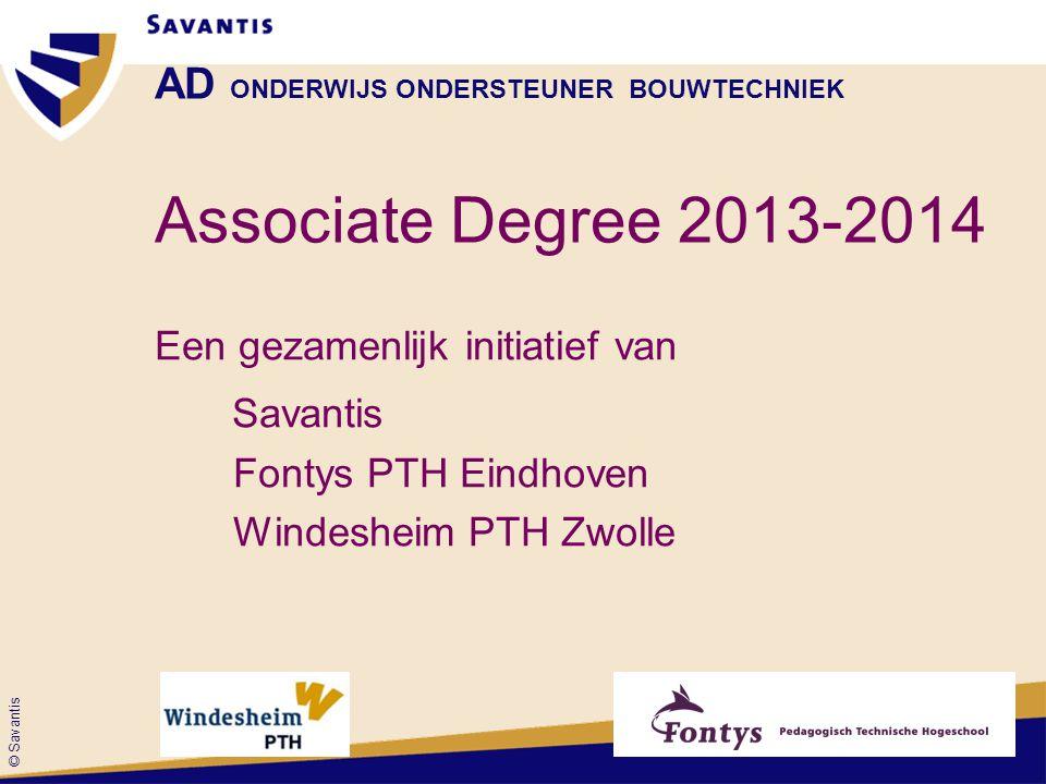 © Savantis AD ONDERWIJS ONDERSTEUNER BOUWTECHNIEK Associate Degree 2013-2014 Een gezamenlijk initiatief van Savantis Fontys PTH Eindhoven Windesheim PTH Zwolle