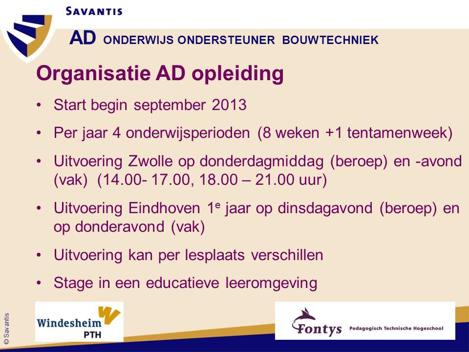 © Savantis AD ONDERWIJS ONDERSTEUNER BOUWTECHNIEK Organisatie AD opleiding •Start begin september 2013 •Per jaar 4 onderwijsperioden (8 weken +1 tentamenweek) •Uitvoering Zwolle op donderdagmiddag (beroep) en -avond (vak) (14.00- 17.00, 18.00 – 21.00 uur) •Uitvoering Eindhoven 1 e jaar op dinsdagavond (beroep) en op donderavond (vak) •Uitvoering kan per lesplaats verschillen •Stage in een educatieve leeromgeving