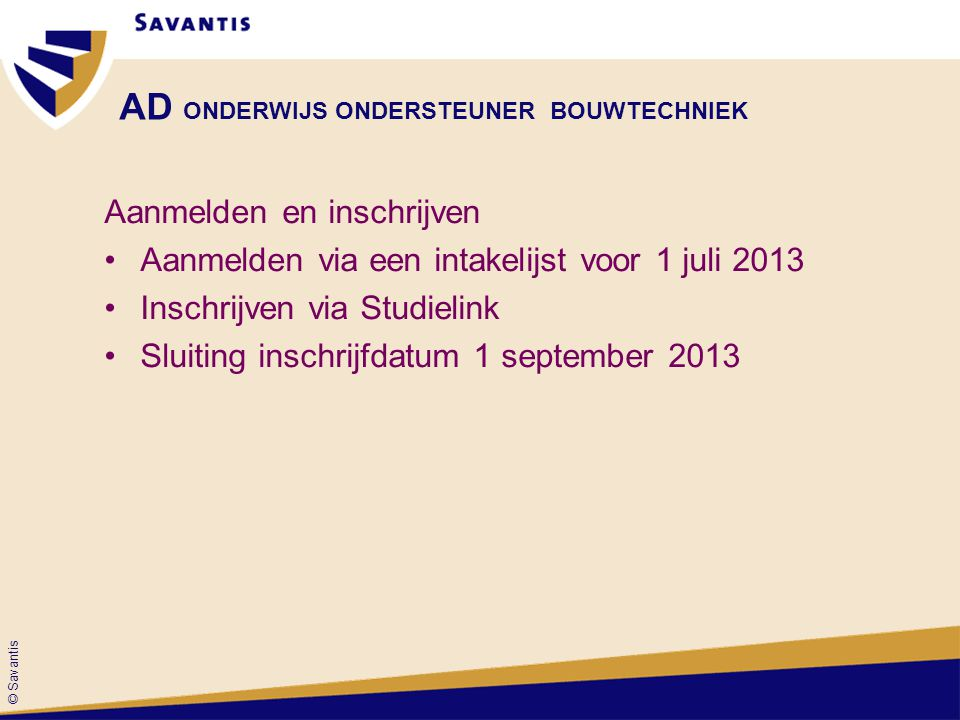 © Savantis AD ONDERWIJS ONDERSTEUNER BOUWTECHNIEK Aanmelden en inschrijven •Aanmelden via een intakelijst voor 1 juli 2013 •Inschrijven via Studielink •Sluiting inschrijfdatum 1 september 2013