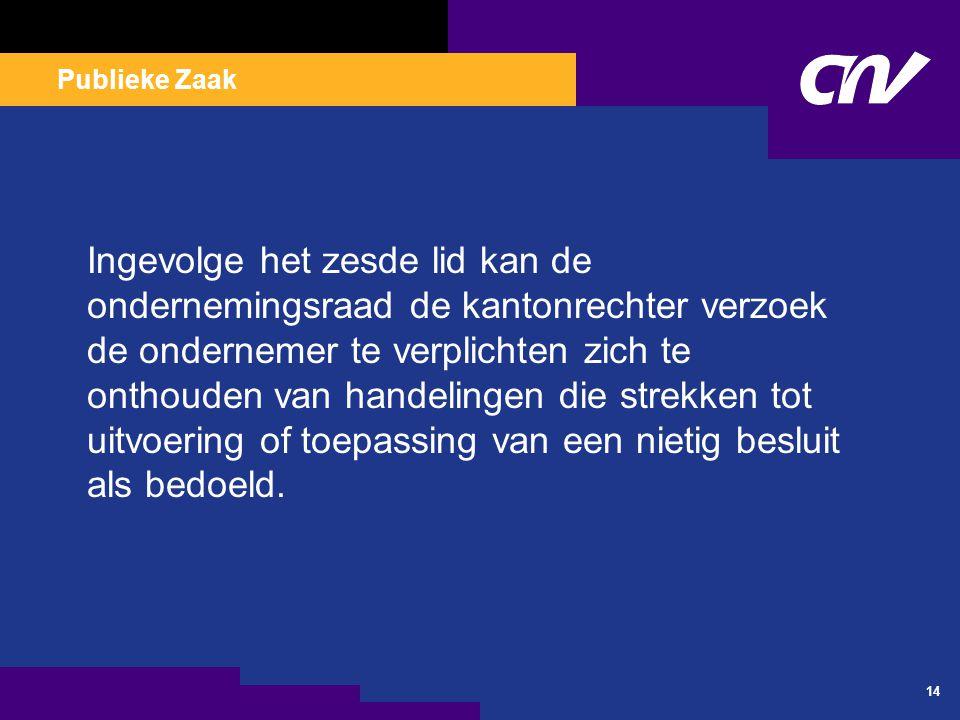 Publieke Zaak 14 Ingevolge het zesde lid kan de ondernemingsraad de kantonrechter verzoek de ondernemer te verplichten zich te onthouden van handeling