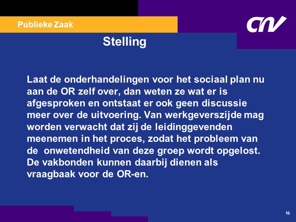 Publieke Zaak 16 Stelling Laat de onderhandelingen voor het sociaal plan nu aan de OR zelf over, dan weten ze wat er is afgesproken en ontstaat er ook