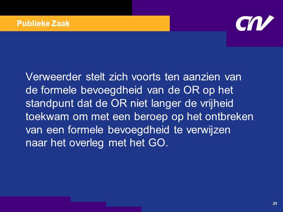 Publieke Zaak 21 Verweerder stelt zich voorts ten aanzien van de formele bevoegdheid van de OR op het standpunt dat de OR niet langer de vrijheid toek