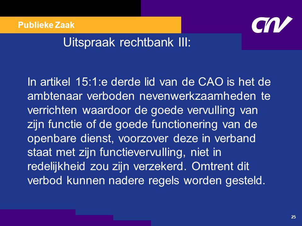 Publieke Zaak 25 Uitspraak rechtbank III: In artikel 15:1:e derde lid van de CAO is het de ambtenaar verboden nevenwerkzaamheden te verrichten waardoo